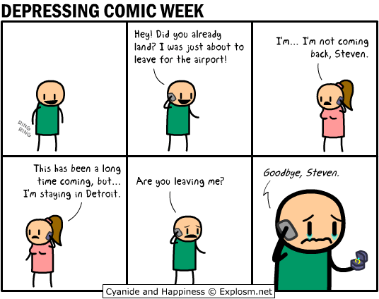 webcomic - Cartoon - DEPRESSING COMIC WEEK Hey! Did you already just about to Im... Im not coming back, Steven land? I was leave for the airport! RING gING 60odbye, Steven. This has been a long Are you leaving me? time coming, but... Im staying in Detroit. Explosm.net Cyanide and Happiness