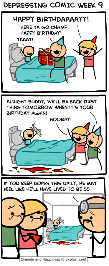 webcomic - Cartoon - DEPRESSING COMIC WEEK 9 HAPPY BIRTHDAAAAYY! HERE YA GO CHAMP, HAPPY BIRTHDAY! YAAAY! ALRIGHT BUDDY, WE'LL BE BACK FIRST THING TOMORROW WHEN IT'S YOUR BIRTHDAY AGAIN! HOORAY! IF YOU KEEP DOING THIS DAILY, HE MAY FEEL LIKE HE'LL HAVE LIVED TO BE 55 Cyanide and Happiness Explosm.net 