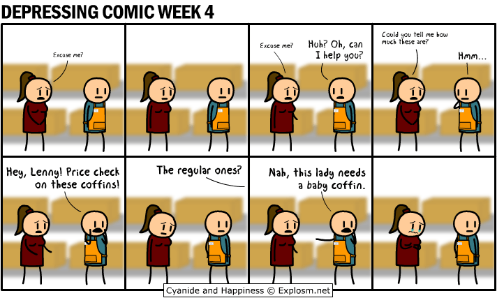 webcomic - Facial expression - DEPRESSING COMIC WEEK 4 Could you tell me haw much these are? Huh? Oh, can I help you? Excuse me? Ham... Excuse me? Hey, Lenny! Price check on these coffins The regular ones? Nah, this lady needs baby coffin a Cyanide and Happiness Explosm.net