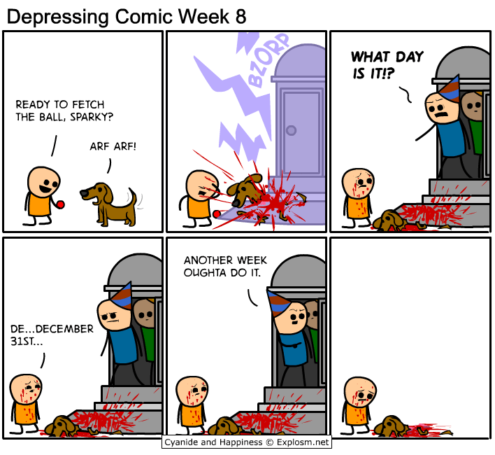 webcomic - Cartoon - Depressing Comic Week 8 WHAT DAY IS IT!? READY TO FETCH THE BALL, SPARKY? ARF ARF! ANOTHER WEEK OUGHTA DO IT. DE...DECEMBER 31ST.. Cyanide and Happiness Explosm.net 8ZORD