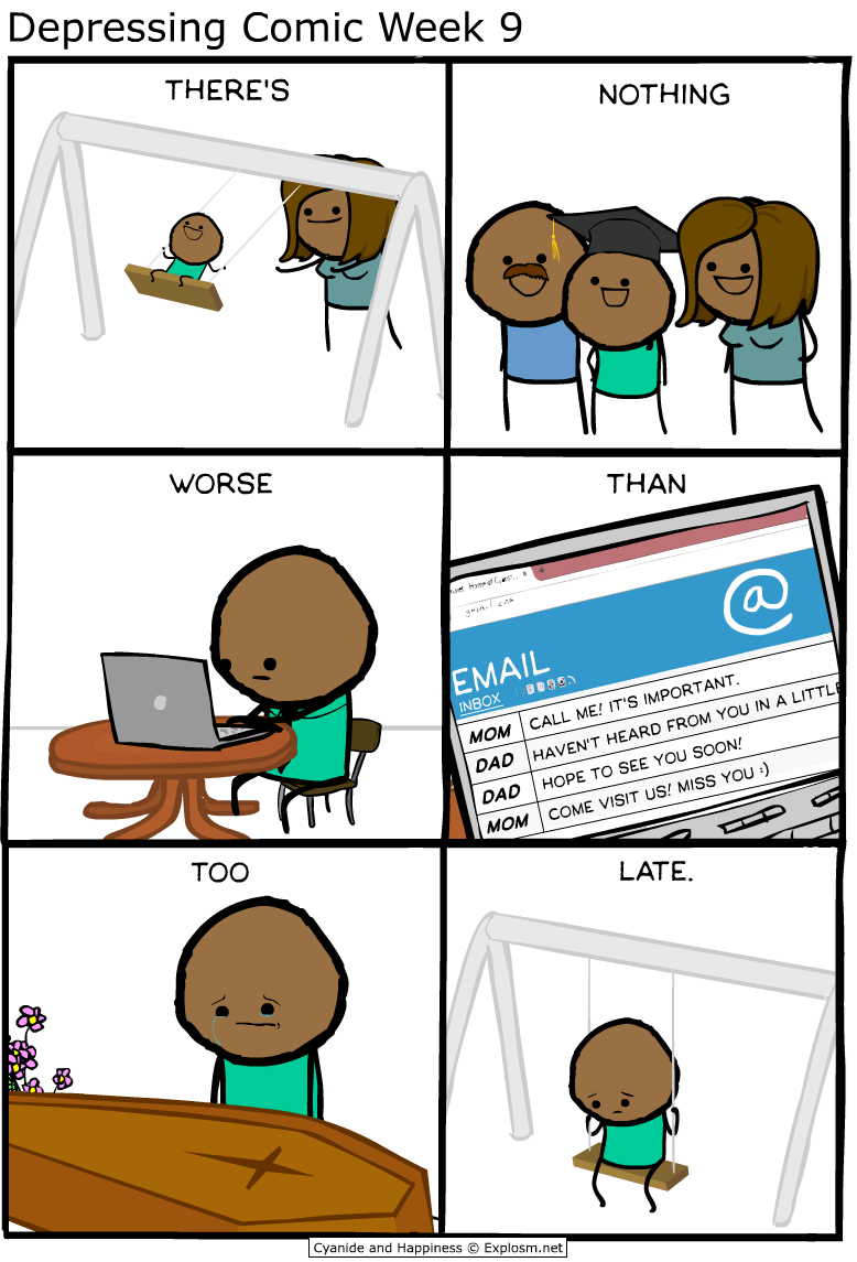 webcomic - Cartoon - Depressing Comic Week 9 THERE'S NOTHING WORSE THAN vea at C EMAIL INBOX CALL ME! IT'S IMPORTANT MOM HAVEN'T HEARD FROM YOU IN A LITTLI DAD HOPE TO SEE YOU SOON! DAD COME VISIT US! MISS YOU :) MOM TOO LATE Cyanide and Happiness Explosm.net