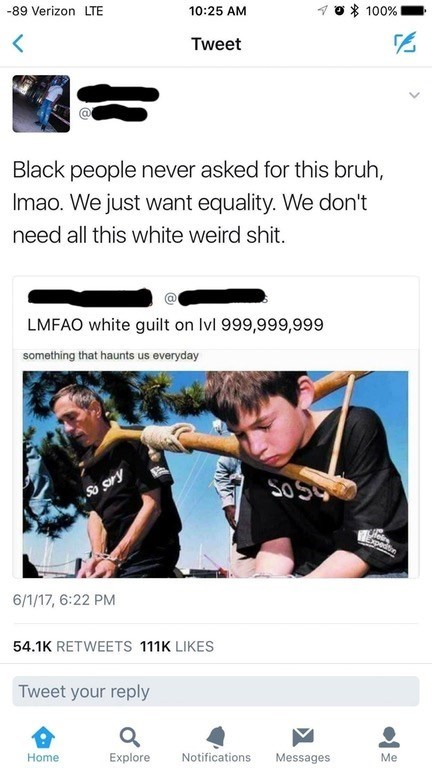 Text - 100% 10:25 AM -89 Verizon LTE Tweet Black people never asked for this bruh, Imao. We just want equality. We don't need all this white weird shit. LMFAO white guilt on Ivl 999,999,999 something that haunts us everyday HSS Speds 6/1/17, 6:22 PM 54.1K RETWEETS 111K LIKES Tweet your reply Me Messages Notifications Explore Home