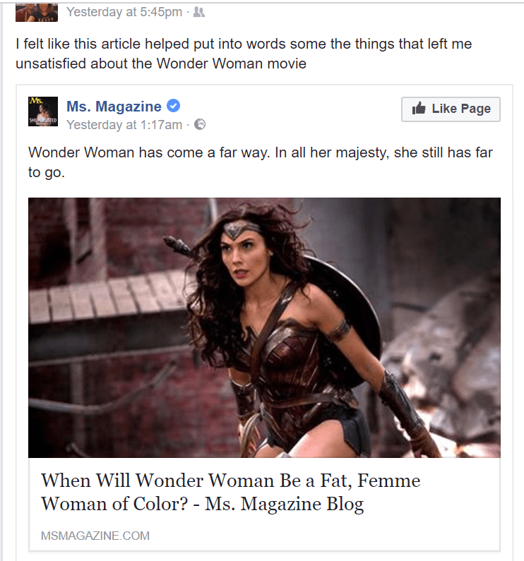 Text - Yesterday at 5:45pm I felt like this article helped put into words some the things that left me unsatisfied about the Wonder Woman movie Ms. Ms. Magazine Yesterday at 1:17am Like Page SHP D Wonder Woman has come a far way. In all her majesty, she still has far to go When Will Wonder Woman Be a Fat, Femme Woman of Color? - Ms. Magazine Blog MSMAGAZINE.COM