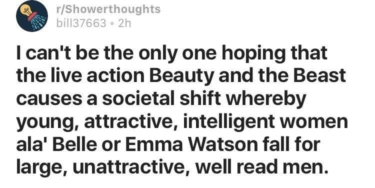 Text - r/Showerthoughts bill37663 2h I can't be the only one hoping that the live action Beauty and the Beast causes a societal shift whereby young, attractive, intelligent women ala' Belle or Emma Watson fall for large, unattractive, well read men.