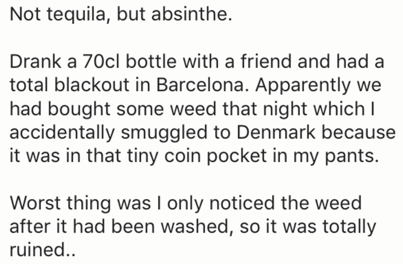 Text - Not tequila, but absinthe. Drank a 70cl bottle with a friend and had a total blackout in Barcelona. Apparently we had bought some weed that night which I accidentally smuggled to Denmark because it was in that tiny coin pocket in my pants. Worst thing was I only noticed the weed after it had been washed, so it was totally ruined.