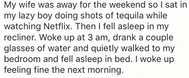 Text - My wife was away for the weekend so I sat in my lazy boy doing shots of tequila while watching Netflix. Then I fell asleep in my recliner. Woke up at 3 am, drank a couple glasses of water and quietly walked to my bedroom and fell asleep in bed. I woke up feeling fine the next morning.