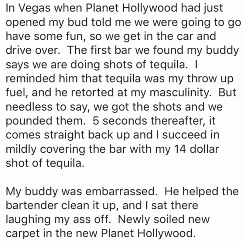 Text - In Vegas when Planet Hollywood had just opened my bud told me we were going to go have some fun, so we get in the car and drive over. The first bar we found my buddy says we are doing shots of tequila. I reminded him that tequila was my throw up fuel, and he retorted at my masculinity. But needless to say, we got the shots and we pounded them. 5 seconds thereafter, it comes straight back up and I succeed in mildly covering the bar with my 14 dollar shot of tequila. My buddy was embarrasse