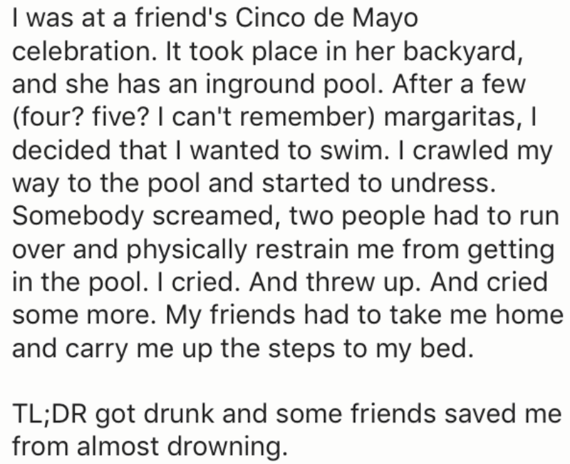 Text - I was at a friend's Cinco de Mayo celebration. It took place in her backyard, and she has an inground pool. After a few (four? five? I can't remember) margaritas, I decided that I wanted to swim. I crawled my way to the pool and started to undress. Somebody screamed, two people had to run over and physically restrain me from getting in the pool. I cried. And threw up. And cried some more. My friends had to take me home and carry me up the steps to my bed. TL;DR got drunk and some friends