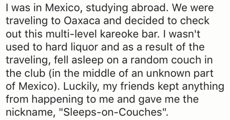 "Text - I was in Mexico, studying abroad. We were traveling to Oaxaca and decided to check out this multi-level kareoke bar. I wasn't used to hard liquor and as a result of the traveling, fell asleep on a random couch in the club (in the middle of an unknown part of Mexico). Luckily, my friends kept anything from happening to me and gave me the nickname, ""Sleeps-on-Couches"""