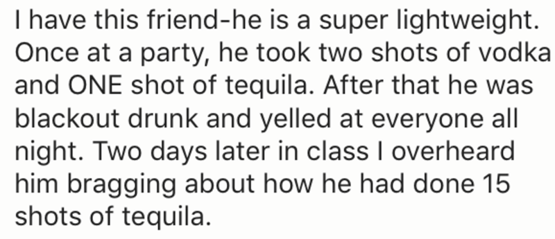 Text - I have this friend-he is a super lightweight. Once at a party, he took two shots of vodka and ONE shot of tequila. After that he was blackout drunk and yelled at everyone all night. Two days later in class overheard him bragging about how he had done 15 shots of tequila