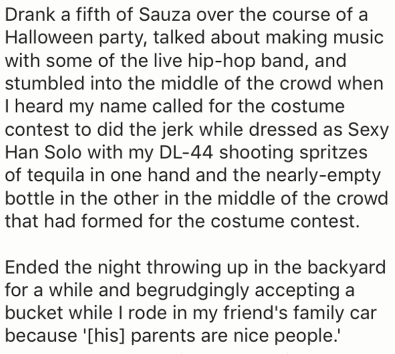 Text - Drank a fifth of Sauza over the course of a Halloween party, talked about making music with some of the live hip-hop band, and stumbled into the middle of the crowd when I heard my name called for the costume contest to did the jerk while dressed as Sexy Han Solo with my DL-44 shooting spritzes of tequila in one hand and the nearly-empty bottle in the other in the middle of the crowd that had formed for the costume contest. Ended the night throwing up in the backyard for a while and begru