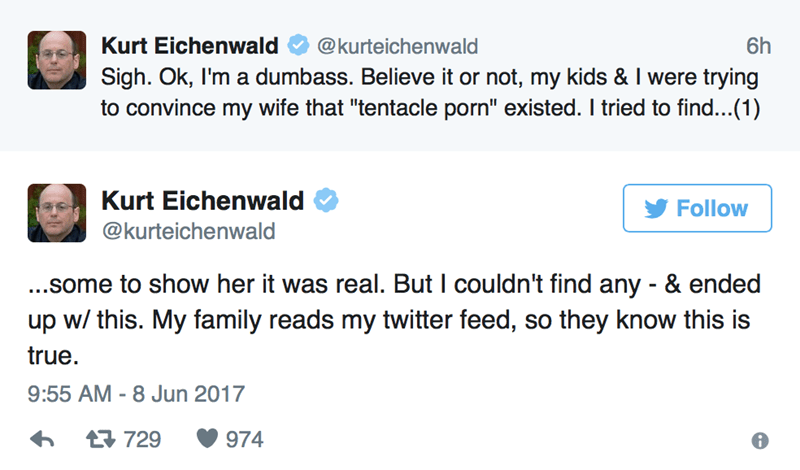 """Text - Kurt Eichenwald 6h @kurteichenwald Sigh. Ok, I'm a dumbass. Believe it or not, my kids & I were trying to convince my wife that """"tentacle porn"""" existed. I tried to find...(1) Kurt Eichenwald Follow @kurteichenwald ...some to show her it was real. But I couldn't find any - & ended up w/ this. My family reads my twitter feed, so they know this is true 9:55 AM -8 Jun 2017 t729 974"""