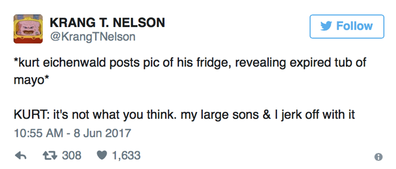 """Text - KRANG T. NELSON Follow @KrangTNelson """"kurt eichenwald posts pic of his fridge, revealing expired tub of mayo* KURT: it's not what you think. my large sons & I jerk off with it 10:55 AM - 8 Jun 2017 308 1,633"""
