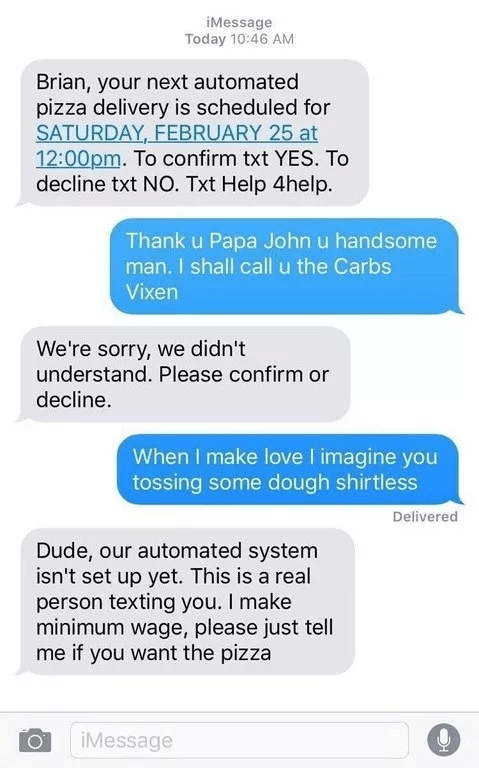 Text - iMessage Today 10:46 AM Brian, your next automated pizza delivery is scheduled for SATURDAY FEBRUARY 25 at 12:00pm. To confirm txt YES. To decline txt NO. Txt Help 4help. Thank u Papa John u handsome man. I shall call u the Carbs Vixen We're sorry, we didn't understand. Please confirm or decline When I make love I imagine you tossing some dough shirtless Delivered Dude, our automated system isn't set up yet. This is a real person texting you. I make minimum wage, please just tell me if yo