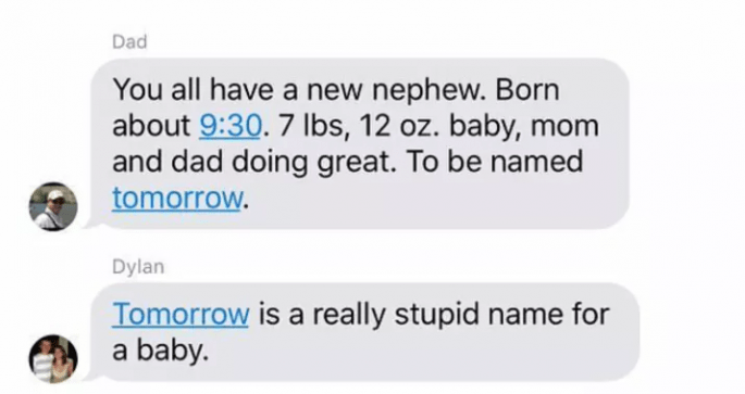 Text - Dad You all have a new nephew. Born about 9:30. 7 lbs, 12 oz. baby, mom and dad doing great. To be named tomorrow. Dylan Tomorrow is a really stupid name for a baby.