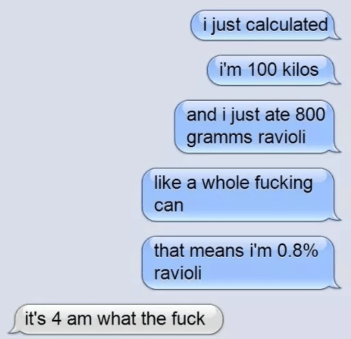 Text - i just calculated i'm 100 kilos and i just ate 800 gramms ravioli like a whole fucking can that means i'm 0.8% ravioli it's 4 am what the fuck