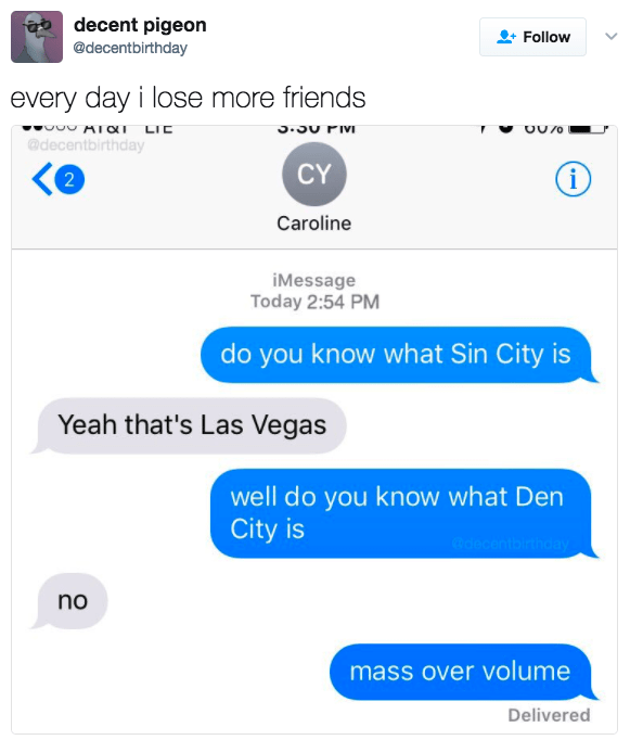 Text - aodecent pigeon Follow @decentbirthday every day i lose more friends AIOX LIC @decentbirthday <e CY i 2 Caroline iMessage Today 2:54 PM do you know what Sin City is Yeah that's Las Vegas well do you know what Den City is @ce tbirthday no mass over volume Delivered