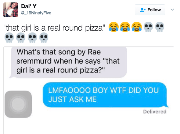 """Text - Dai' Y Follow _19NinetyFive """"that girl is a real round pizza"""" What's that song by Rae sremmurd when he says """"that girl is a real round pizza?"""" LMFAOOO0 BOY WTF DID YOU JUST ASK ME Delivered"""