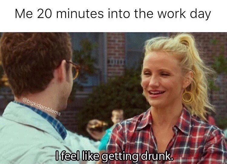 Text - Me 20 minutes into the work day @bigkidproblems lfeel like gettingdrunk