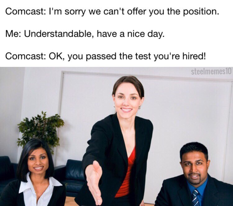Job - Comcast: I'm sorry we can't offer you the position. Me: Understandable, have a nice day. Comcast: OK, you passed the test you're hired! steelmemes10