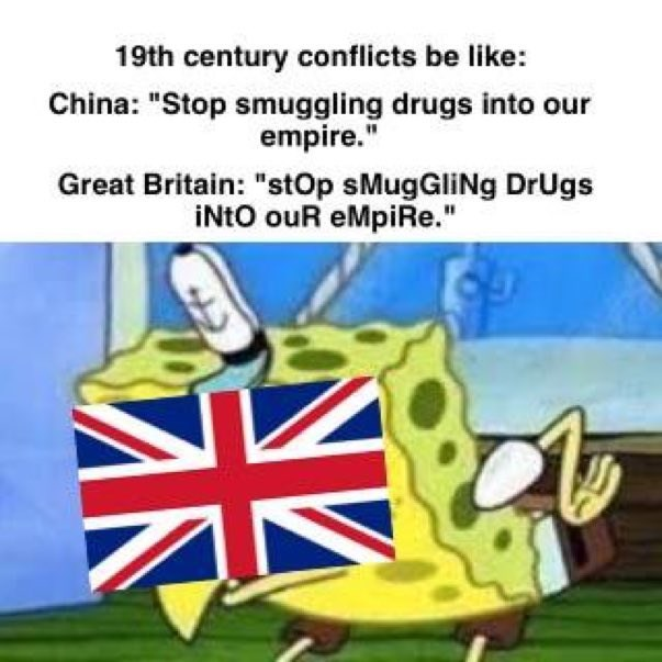 """Cartoon - 19th century conflicts be like: China: """"Stop smuggling drugs into empire."""" Great Britain: """"stOp sMugGliNg DrUgs iNtO ouR eMpiRe."""""""