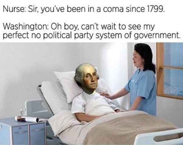 Medical procedure - Nurse: Sir, you've been in a coma since 1799. Washington: Oh boy, can't wait to see my perfect no political party system of government.