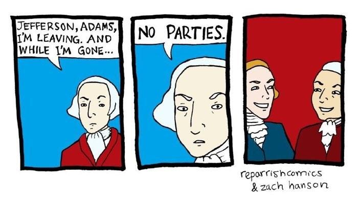 Cartoon - JEFFERSON, ADAMS, IM LEAVING. AND WHILE I'M GONE. NO PARTIES reporrishcomrcs & zach hanson
