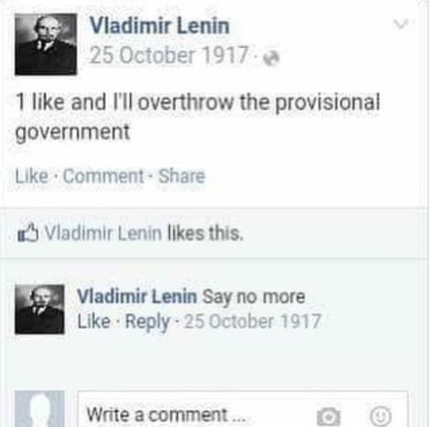 Text - Viadimir Lenin 25 October 1917 a 1 like and I'll overthrow the provisional government Like Comment Share Vladimir Lenin likes this. Vladimir Lenin Say no more Like Reply 25 October 1917 Write a comment