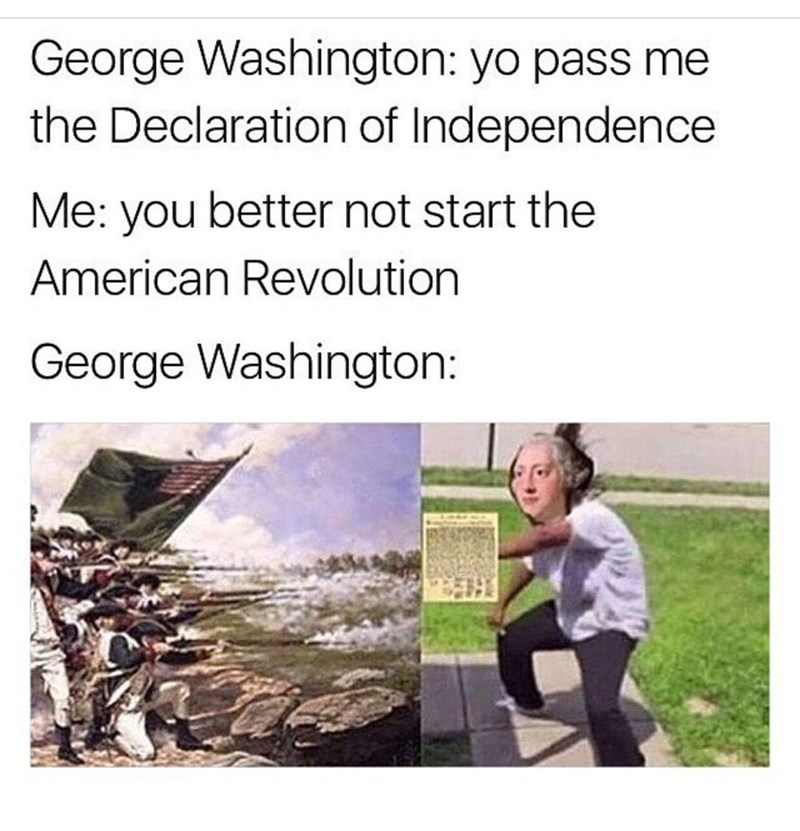Text - George Washington: yo pass me the Declaration of Independence Me: you better not start the American Revolution George Washington: