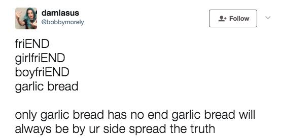 Text - damlasus @bobbymorely Follow friEND girlfriEND boyfriEND garlic bread only garlic bread has no end garlic bread will always be by ur side spread the truth