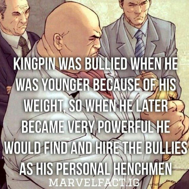 People - KINGPIN WAS BULLIED WHEN HE WAS YOUNGER BECAUSE OF HIS WEIGHT SO WHEN HE LATER BECAME VERY POWERFUNHE WOULD FIND AND HIRE THE BULLIES AS HIS PERSONAL HENCHMEN MARVELFACTIG