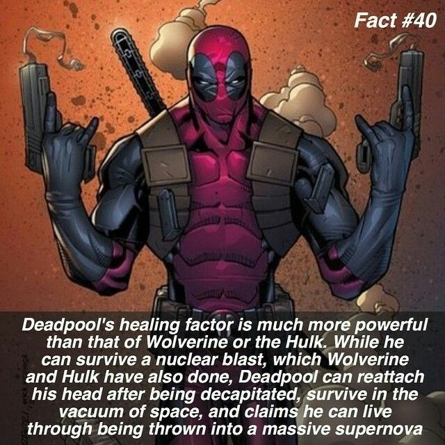 Superhero - Fact #40 Deadpool's healing factor is much more powerful than that of Wolverine or the Hulk. While he can survive a nuclear blast, which Wolverine and Hulk have also done, Deadpool can reattach his head after being decapitated, survive in the vacuum of space, and claims he can live through being thrown intoa massive supernova