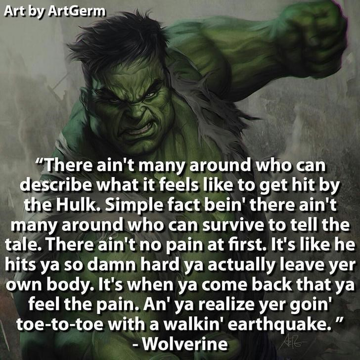"""Text - Art by ArtGerm """"There ain't many around who can describe what it feels like to get hit by the Hulk. Simple fact bein' there ain't many around who can survive to tell the tale. There ain't no pain at first. It's like he hits ya so damn hard ya actually leave yer own body. It's when ya come back that ya feel the pain. An' ya realize yer goin' toe-to-toe with a walkin' earthquake."""" Wolverine"""