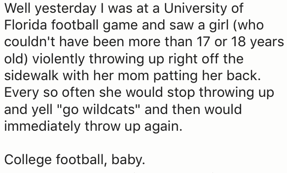 """Text - Well yesterday I was at a University of Florida football game and saw a girl (who couldn't have been more than 17 or 18 years old) violently throwing up right off the sidewalk with her mom patting her back. Every so often she would stop throwing up and yell """"go wildcats"""" and then would immediately throw up again. College football, baby."""
