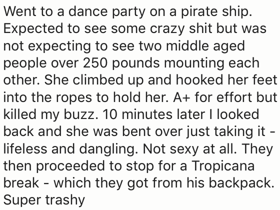 Text - Went to a dance party on a pirate ship Expected to see some crazy shit but was not expecting to see two middle aged people over 250 pounds mounting each other. She climbed up and hooked her feet into the ropes to hold her. A+ for effort but killed my buzz. 10 minutes later I looked back and she was bent over just taking it- lifeless and dangling. Not sexy at all. They then proceeded to stop for a Tropicana break - which they got from his backpack. Super trashy