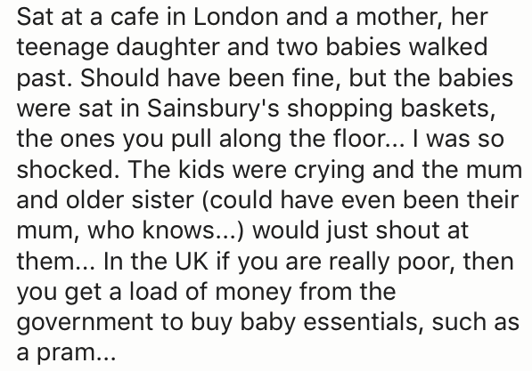 Text - Sat at a cafe in London and a mother, her teenage daughter and two babies walked past. Should have been fine, but the babies were sat in Sainsbury's shopping baskets, the ones you pull along the floor... I was so shocked. The kids were crying and the mum and older sister (could have even been their mum, who knows...) would just shout at them... In the UK if you are really poor, then you get a load of money from the government to buy baby essentials, such as a pram...