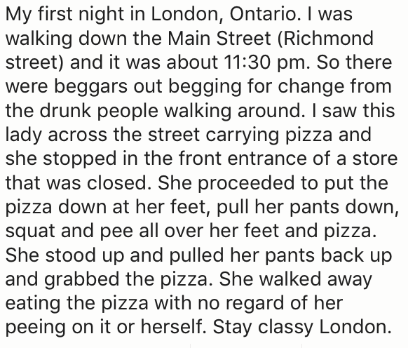 Text - My first night in London, Ontario. I was walking down the Main Street (Richmond street) and it was about 11:30 pm. So there were beggars out begging for change from the drunk people walking around. I saw this lady across the street carrying pizza and she stopped in the front entrance of a store that was closed. She proceeded to put the pizza down at her feet, pull her pants down, squat and pee all over her feet and pizza. She stood up and pulled her pants back up and grabbed the pizza. Sh