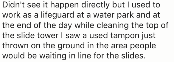 Text - Didn't see it happen directly but I used to work as a lifeguard at a water park and at the end of the day while cleaning the top of the slide tower I saw a used tampon just thrown on the ground in the area people would be waiting in line for the slides.