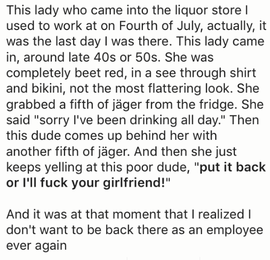 """Text - This lady who came into the liquor store I used to work at on Fourth of July, actually, it was the last day I was there. This lady came in, around late 40s or 50s. She was completely beet red, in a see through shirt and bikini, not the most flattering look. She grabbed a fifth of jäger from the fridge. She said """"sorry I've been drinking all day."""" Then this dude comes up behind her with another fifth of jäger. And then she just keeps yelling at this poor dude, """"put it back or I'll fuck you"""