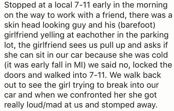 Text - Stopped at a local 7-11 early in the morning on the way to work with a friend, there was a skin head looking guy and his (barefoot) girlfriend yelling at eachother in the parking lot, the girlfriend sees us pull up and asks if she can sit in our car because she was cold (it was early fall in MI) we said no, locked the doors and walked into 7-11. We walk back out to see the girl trying to break into our car and when we confronted her she got really loud/mad at us and stomped away.