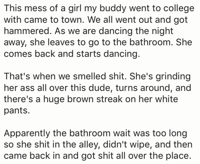Text - This mess of a girl my buddy went to college with came to town. We all went out and got hammered. As we are dancing the night away, she leaves to go to the bathroom. She comes back and starts dancing. That's when we smelled shit. She's grinding her ass all over this dude, turns around, and there's a huge brown streak on her white pants. Apparently the bathroom wait was too long so she shit in the alley, didn't wipe, and then came back in and got shit all over the place