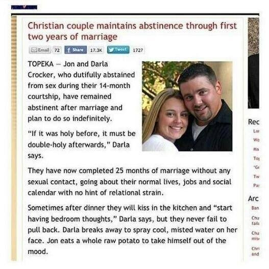 "cringe - Text - Christian couple maintains abstinence through first two years of marriage Emai 72hae 17.3K 1727 TOPEKA Jon and Darla Crocker, who dutifully abstained from sex during their 14-month courtship, have remained abstinent after marriage and plan to do so indefinitely. Rec Lar ""If it was holy before, it must be double-holy afterwards,"" Darla says Wo Ma To G They have now completed 25 months of marriage without any Tw sexual contact, going about their normal lives, jobs and social Pa cal"