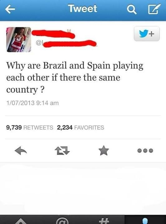 cringe - Text - Tweet + Why are Brazil and Spain playing each other if there the same country? 1/07/2013 9:14 am 9,739 RETWEETS 2,234 FAVORITES