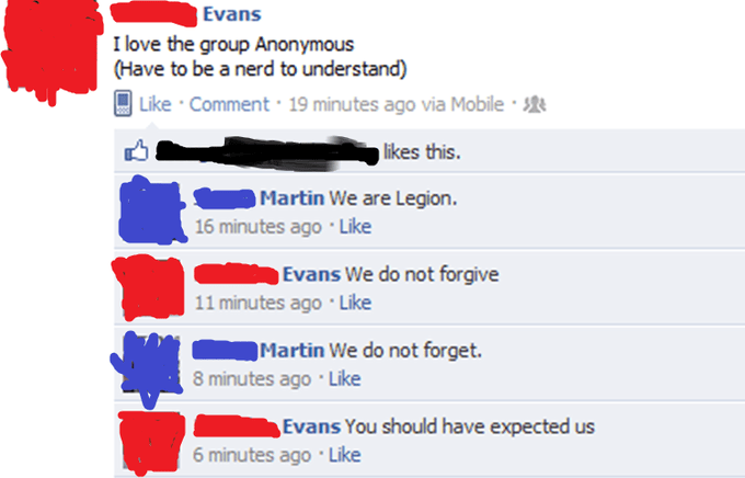 cringe - Text - Evans I love the group Anonymous (Have to be a nerd to understand) |Like Comment 19 minutes ago via Mobile likes this. Martin We are Legion. 16 minutes ago Like Evans We do not forgive 11 minutes ago Like Martin We do not forget. 8 minutes ago Like Evans You should have expected us 6 minutes ago Like