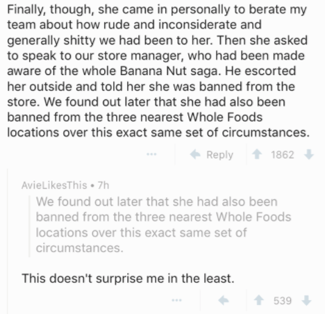 Text - Finally, though, she came in personally to berate my team about how rude and inconsiderate and generally shitty we had been to her. Then she asked to speak to our store manager, who had been made aware of the whole Banana Nut saga. He escorted her outside and told her she was banned from the store. We found out later that she had also been banned from the three nearest Whole Foods locations over this exact same set of circumstances. 1862 Reply AvieLikesThis 7h We found out later that she