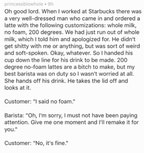 Text - princessblowhole 9h Oh good lord. When I worked at Starbucks there was a very well-dressed man who came in and ordered latte with the following customizations: whole milk no foam, 200 degrees. We had just run out of whole milk, which I told him and apologized for. He didn't get shitty with me or anything, but was sort of weird and soft-spoken. Okay, whatever. So I handed his cup down the line for his drink to be made. 200 degree no-foam lattes are a bitch to make, but my best barista was