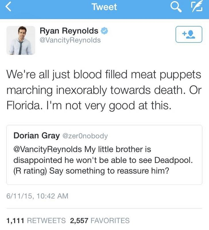 Text - Tweet Ryan Reynolds @VancityReynolds We're all just blood filled meat puppets marching inexorably towards death. Or Florida. I'm not very good at this. Dorian Gray @zer0nobody @VancityReynolds My little brother is disappointed he won't be able to see Deadpool. (R rating) Say something to reassure him? 6/11/15, 10:42 AM 1,111 RETWEETS 2,557 FAVORITES