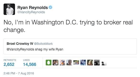 Text - Ryan Reynolds @VancityReynolds No, I'm in Washington D.C. trying to broker real change. Broel Crowloy IV @BoltokMork @VancityReynolds shag my wife Ryan RETWEETS LIKES 2,652 14,566 2:46 PM-7 Aug 2016