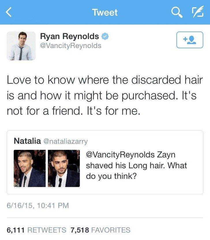 Text - Tweet Ryan Reynolds @VancityReynolds +Q Love to know where the discarded hair is and how it might be purchased. It's not for a friend. It's for me. Natalia @nataliazarry @VancityReynolds Zayn shaved his Long hair. What do you think? 6/16/15, 10:41 PM 6,111 RETWEETS 7,518 FAVORITES