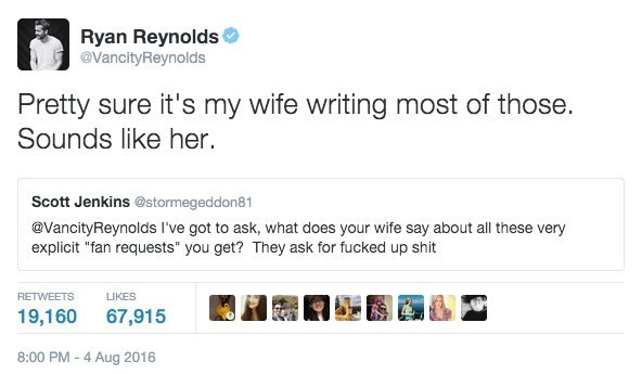 """Text - Ryan Reynolds @VancityReynolds Pretty sure it's my wife writing most of those. Sounds like her. Scott Jenkins @stormegeddon81 @VancityReynolds I've got to ask, what does your wife say about all these very explicit """"fan requests"""" you get? They ask for fucked up shit RETWEETS LIKES 67,915 19,160 8:00 PM -4 Aug 2016"""